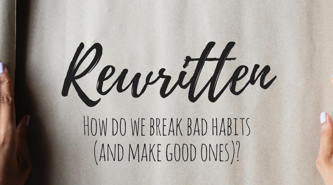 Rewritten: How do we break a bad habit (and make good ones)?
