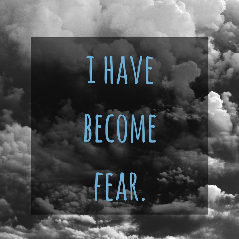 When my bad habit of dwelling in fear is at its worst, I become fear